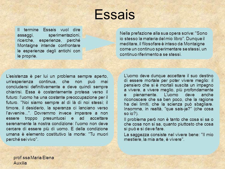 prof.ssa Maria Elena Auxilia Essais Il termine Essais vuol dire assaggi, sperimentazioni, ricerche, esperienze, perché Montaigne intende confrontare l