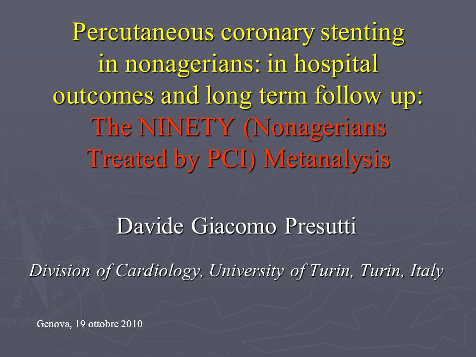 Percutaneous coronary stenting in nonagerians: in hospital outcomes and long term follow up: The NINETY (Nonagerians Treated by PCI) Metanalysis Davide Giacomo Presutti Division of Cardiology, University of Turin, Turin, Italy Genova, 19 ottobre 2010