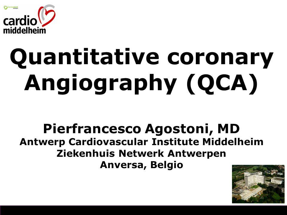 Quantitative coronary Angiography (QCA) Pierfrancesco Agostoni, MD Antwerp Cardiovascular Institute Middelheim Ziekenhuis Netwerk Antwerpen Anversa, Belgio