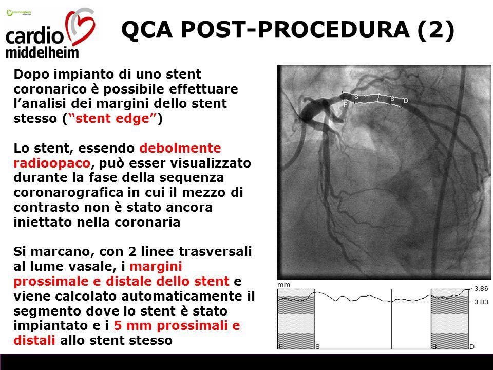 QCA POST-PROCEDURA (2) Dopo impianto di uno stent coronarico è possibile effettuare lanalisi dei margini dello stent stesso (stent edge) Lo stent, essendo debolmente radioopaco, può esser visualizzato durante la fase della sequenza coronarografica in cui il mezzo di contrasto non è stato ancora iniettato nella coronaria Si marcano, con 2 linee trasversali al lume vasale, i margini prossimale e distale dello stent e viene calcolato automaticamente il segmento dove lo stent è stato impiantato e i 5 mm prossimali e distali allo stent stesso