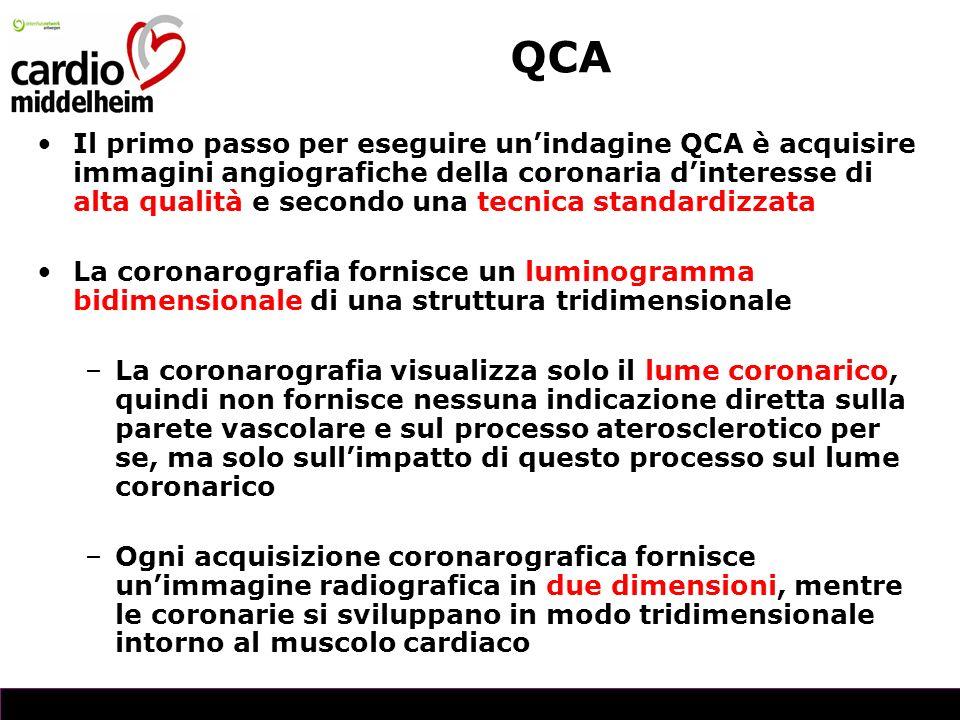 Il primo passo per eseguire unindagine QCA è acquisire immagini angiografiche della coronaria dinteresse di alta qualità e secondo una tecnica standardizzata La coronarografia fornisce un luminogramma bidimensionale di una struttura tridimensionale –La coronarografia visualizza solo il lume coronarico, quindi non fornisce nessuna indicazione diretta sulla parete vascolare e sul processo aterosclerotico per se, ma solo sullimpatto di questo processo sul lume coronarico –Ogni acquisizione coronarografica fornisce unimmagine radiografica in due dimensioni, mentre le coronarie si sviluppano in modo tridimensionale intorno al muscolo cardiaco QCA