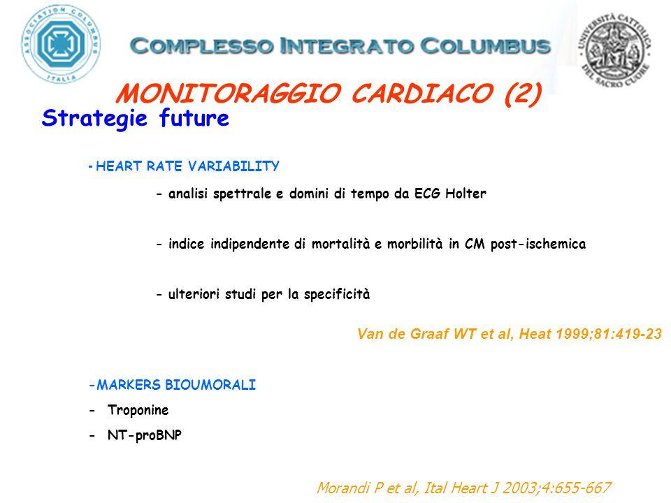 Strategie future - HEART RATE VARIABILITY - analisi spettrale e domini di tempo da ECG Holter - indice indipendente di mortalità e morbilità in CMpost-ischemica - ulteriori studi per la specificità Van de Graaf WT et al, Heat 1999;81:419-23 -MARKERS BIOUMORALI - Troponine - NT-proBNP Morandi P et al, Ital Heart J 2003;4:655-667 MONITORAGGIO CARDIACO (2)