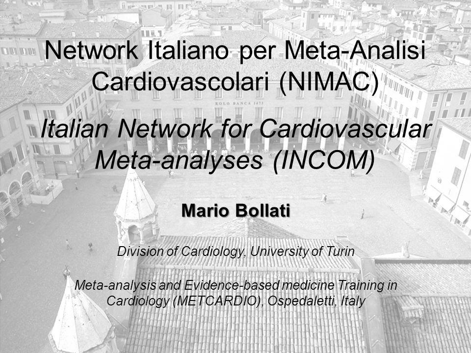 www.metcardio.org Network Italiano per Meta-Analisi Cardiovascolari (NIMAC) Italian Network for Cardiovascular Meta-analyses (INCOM) Mario Bollati Division of Cardiology, University of Turin Meta-analysis and Evidence-based medicine Training in Cardiology (METCARDIO), Ospedaletti, Italy