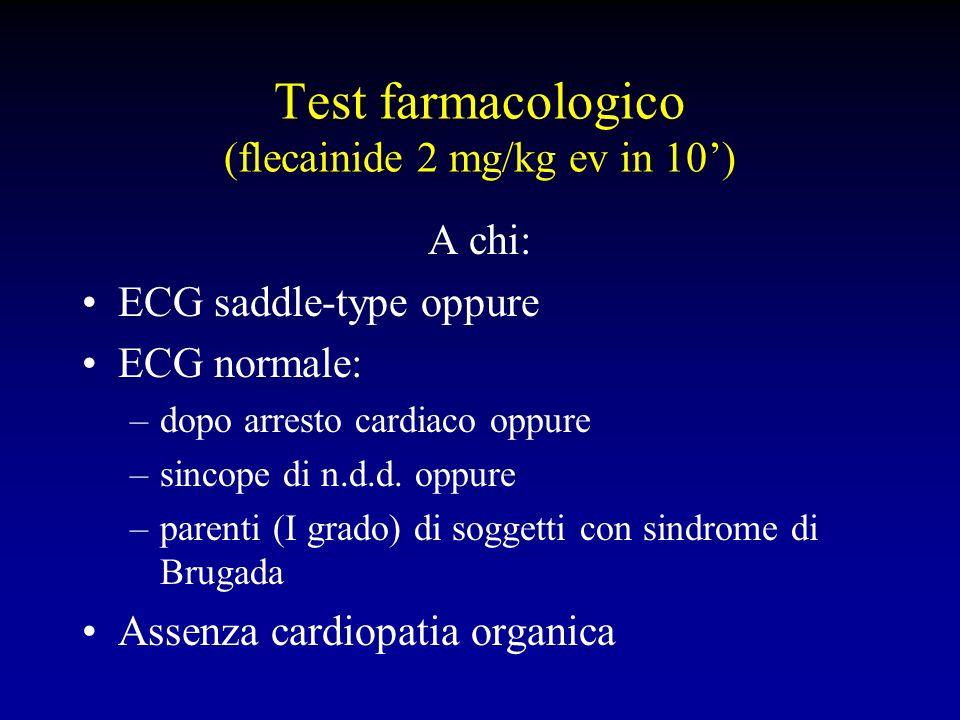 Test farmacologico (flecainide 2 mg/kg ev in 10) A chi: ECG saddle-type oppure ECG normale: –dopo arresto cardiaco oppure –sincope di n.d.d. oppure –p