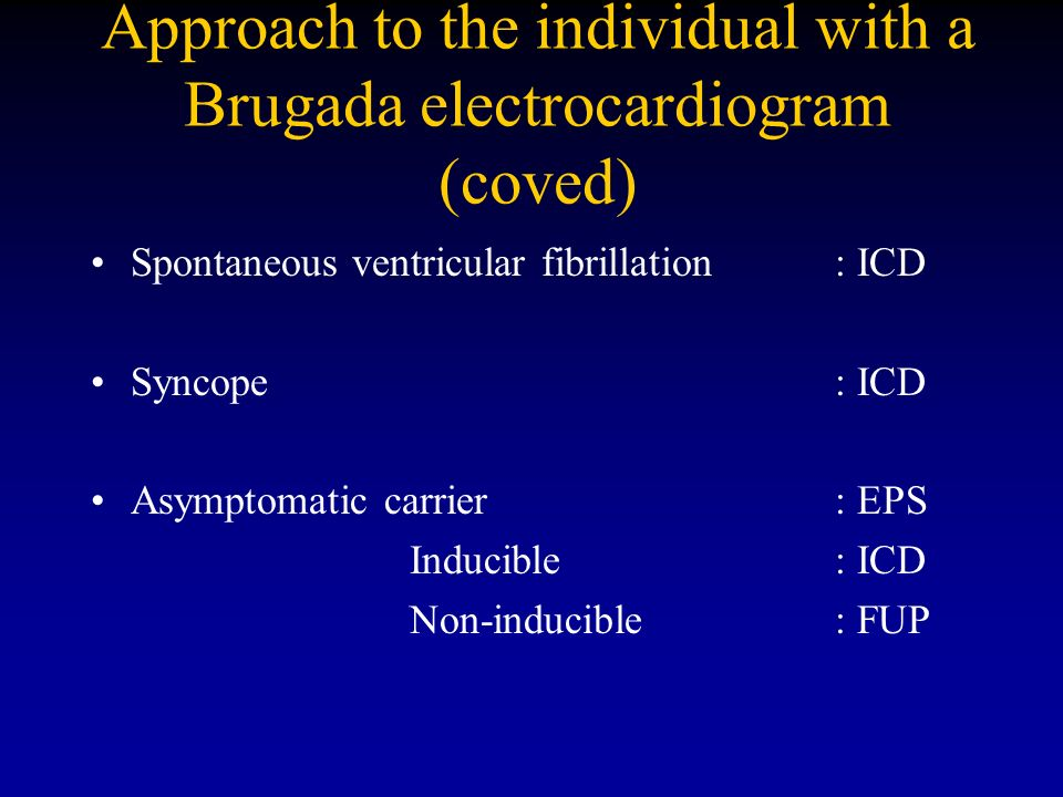 Approach to the individual with a Brugada electrocardiogram (coved) Spontaneous ventricular fibrillation: ICD Syncope: ICD Asymptomatic carrier : EPS