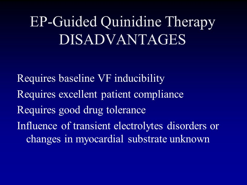 EP-Guided Quinidine Therapy DISADVANTAGES Requires baseline VF inducibility Requires excellent patient compliance Requires good drug tolerance Influen