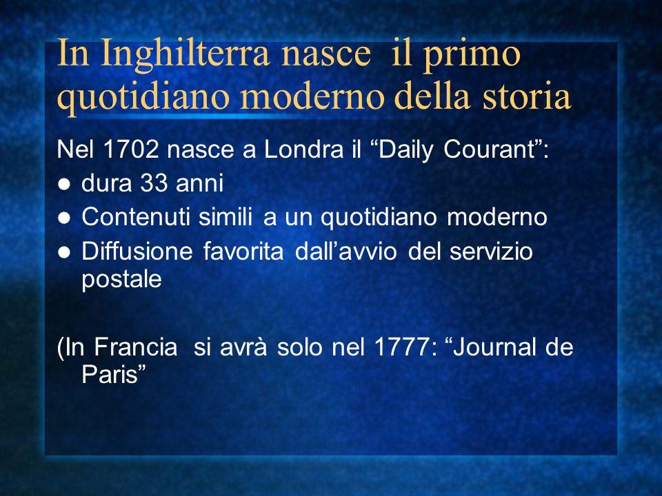 In Inghilterra nasce il primo quotidiano moderno della storia Nel 1702 nasce a Londra il Daily Courant: dura 33 anni Contenuti simili a un quotidiano moderno Diffusione favorita dallavvio del servizio postale (In Francia si avrà solo nel 1777: Journal de Paris