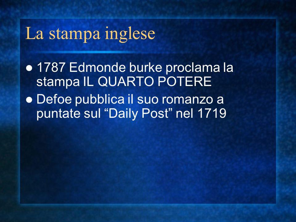 La stampa inglese 1787 Edmonde burke proclama la stampa IL QUARTO POTERE Defoe pubblica il suo romanzo a puntate sul Daily Post nel 1719