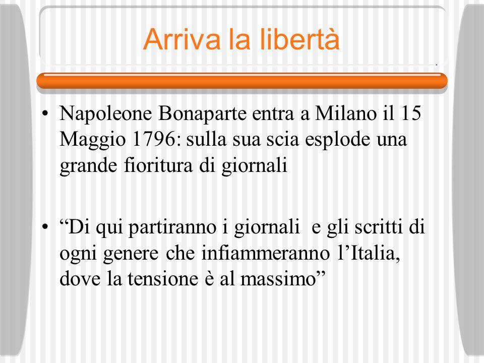 Arriva la libertà Napoleone Bonaparte entra a Milano il 15 Maggio 1796: sulla sua scia esplode una grande fioritura di giornali Di qui partiranno i giornali e gli scritti di ogni genere che infiammeranno lItalia, dove la tensione è al massimo