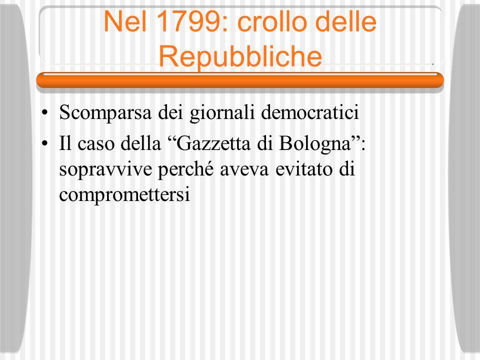 Nel 1799: crollo delle Repubbliche Scomparsa dei giornali democratici Il caso della Gazzetta di Bologna: sopravvive perché aveva evitato di compromettersi