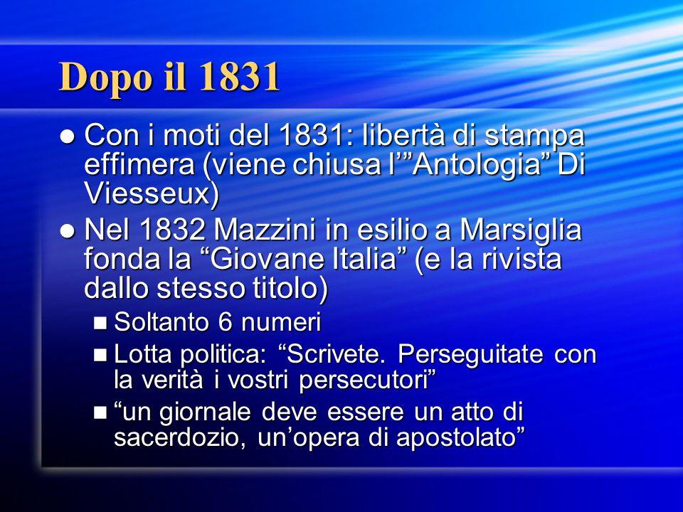 Dopo il 1831 Con i moti del 1831: libertà di stampa effimera (viene chiusa lAntologia Di Viesseux) Con i moti del 1831: libertà di stampa effimera (viene chiusa lAntologia Di Viesseux) Nel 1832 Mazzini in esilio a Marsiglia fonda la Giovane Italia (e la rivista dallo stesso titolo) Nel 1832 Mazzini in esilio a Marsiglia fonda la Giovane Italia (e la rivista dallo stesso titolo) Soltanto 6 numeri Soltanto 6 numeri Lotta politica: Scrivete.