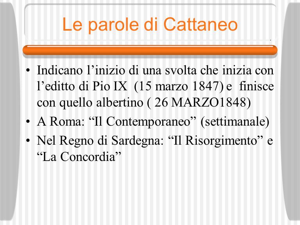 Le parole di Cattaneo Indicano linizio di una svolta che inizia con leditto di Pio IX (15 marzo 1847) e finisce con quello albertino ( 26 MARZO1848) A Roma: Il Contemporaneo (settimanale) Nel Regno di Sardegna: Il Risorgimento e La Concordia