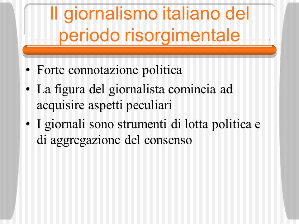 Il giornalismo italiano del periodo risorgimentale Forte connotazione politica La figura del giornalista comincia ad acquisire aspetti peculiari I giornali sono strumenti di lotta politica e di aggregazione del consenso