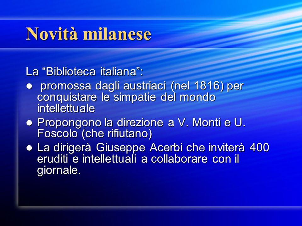 Novità milanese La Biblioteca italiana: promossa dagli austriaci (nel 1816) per conquistare le simpatie del mondo intellettuale promossa dagli austriaci (nel 1816) per conquistare le simpatie del mondo intellettuale Propongono la direzione a V.