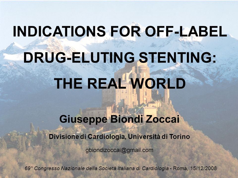 INDICATIONS FOR OFF-LABEL DRUG-ELUTING STENTING: THE REAL WORLD Giuseppe Biondi Zoccai Divisione di Cardiologia, Università di Torino gbiondizoccai@gm
