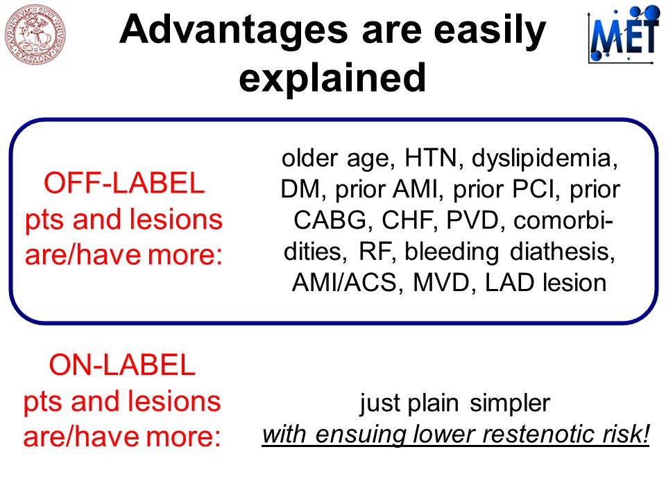 Advantages are easily explained ON-LABEL pts and lesions are/have more: OFF-LABEL pts and lesions are/have more: older age, HTN, dyslipidemia, DM, prior AMI, prior PCI, prior CABG, CHF, PVD, comorbi- dities, RF, bleeding diathesis, AMI/ACS, MVD, LAD lesion just plain simpler with ensuing lower restenotic risk!