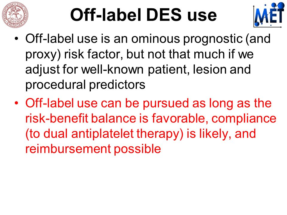 Off-label DES use Off-label use is an ominous prognostic (and proxy) risk factor, but not that much if we adjust for well-known patient, lesion and procedural predictors Off-label use can be pursued as long as the risk-benefit balance is favorable, compliance (to dual antiplatelet therapy) is likely, and reimbursement possible