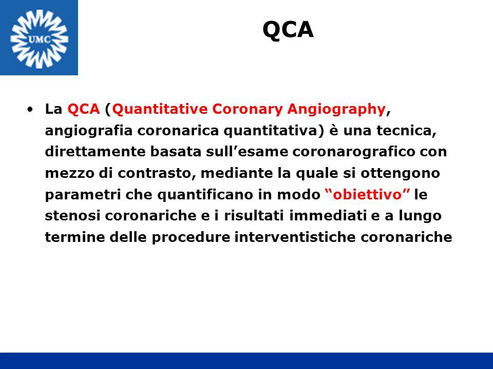 La QCA (Quantitative Coronary Angiography, angiografia coronarica quantitativa) è una tecnica, direttamente basata sullesame coronarografico con mezzo