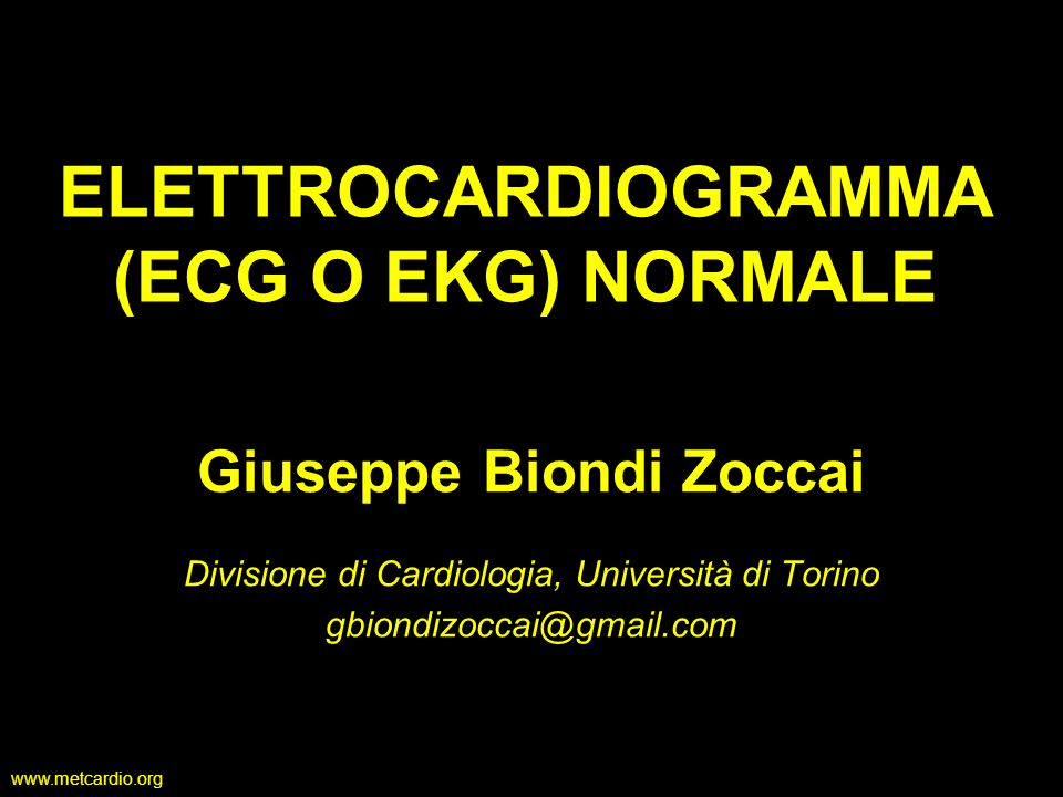 www.metcardio.org ELETTROCARDIOGRAMMA (ECG O EKG) NORMALE Giuseppe Biondi Zoccai Divisione di Cardiologia, Università di Torino gbiondizoccai@gmail.co