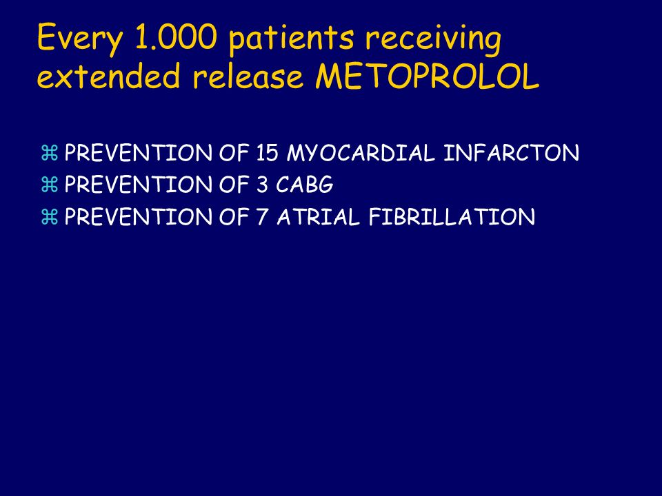 Every 1.000 patients receiving extended release METOPROLOL zPREVENTION OF 15 MYOCARDIAL INFARCTON zPREVENTION OF 3 CABG zPREVENTION OF 7 ATRIAL FIBRIL