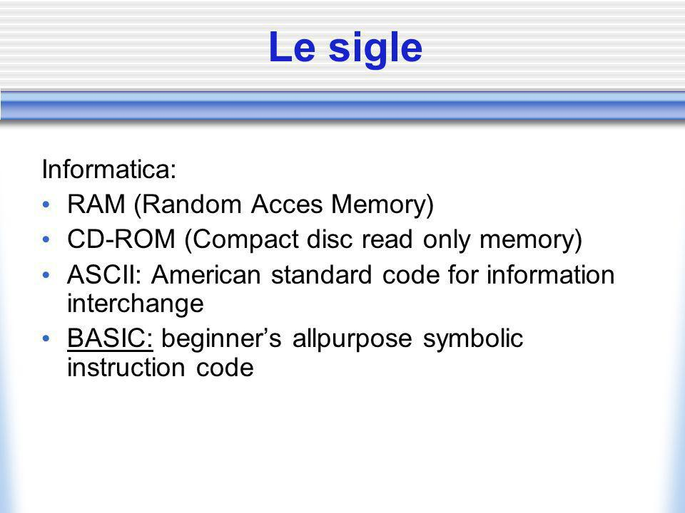 Le sigle Informatica: RAM (Random Acces Memory) CD-ROM (Compact disc read only memory) ASCII: American standard code for information interchange BASIC