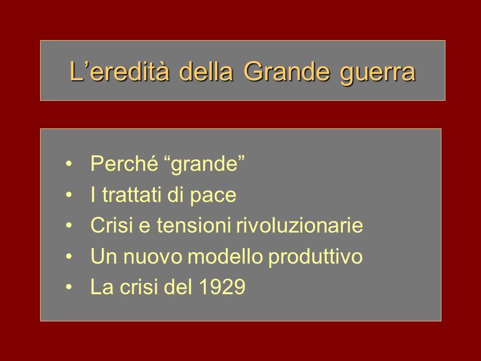 Leredità della Grande guerra Perché grande I trattati di pace Crisi e tensioni rivoluzionarie Un nuovo modello produttivo La crisi del 1929