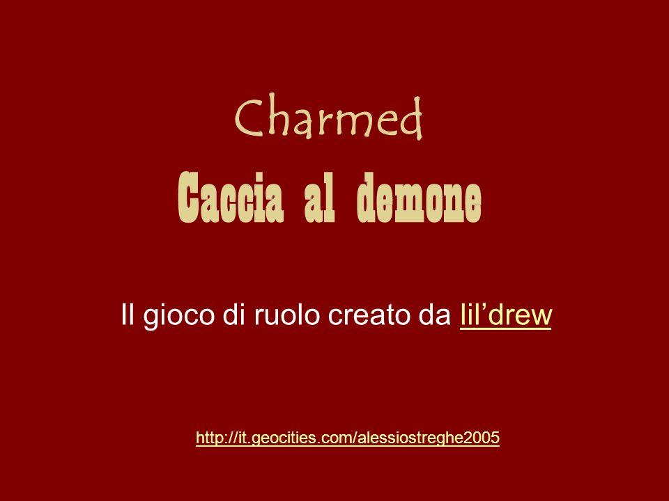 Charmed Caccia al demone Il gioco di ruolo creato da lildrewlildrew http://it.geocities.com/alessiostreghe2005
