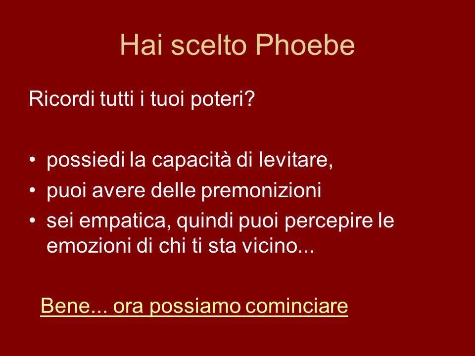 Hai scelto Phoebe Ricordi tutti i tuoi poteri? possiedi la capacità di levitare, puoi avere delle premonizioni sei empatica, quindi puoi percepire le