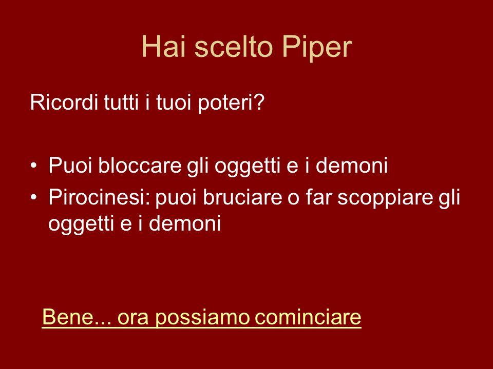 Hai scelto Piper Ricordi tutti i tuoi poteri? Puoi bloccare gli oggetti e i demoni Pirocinesi: puoi bruciare o far scoppiare gli oggetti e i demoni Be