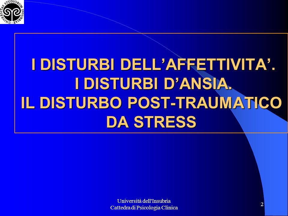Università dell Insubria Cattedra di Psicologia Clinica 33 Disturbo postraumatico da stress Levento viene rivissuto persistentemente (ricordi angoscianti, incubi, fantasie ad occhi aperti, allucinazioni, sintomi disscociativi allesposizione di fattori scatenanti il ricordo) Difesa dal ritorno delle emozioni traumatiche (evitamento degli stimoli associati al trauma, amnesie, disturbi dellaffettività) Sintomi ansiosi soprattutto somatici