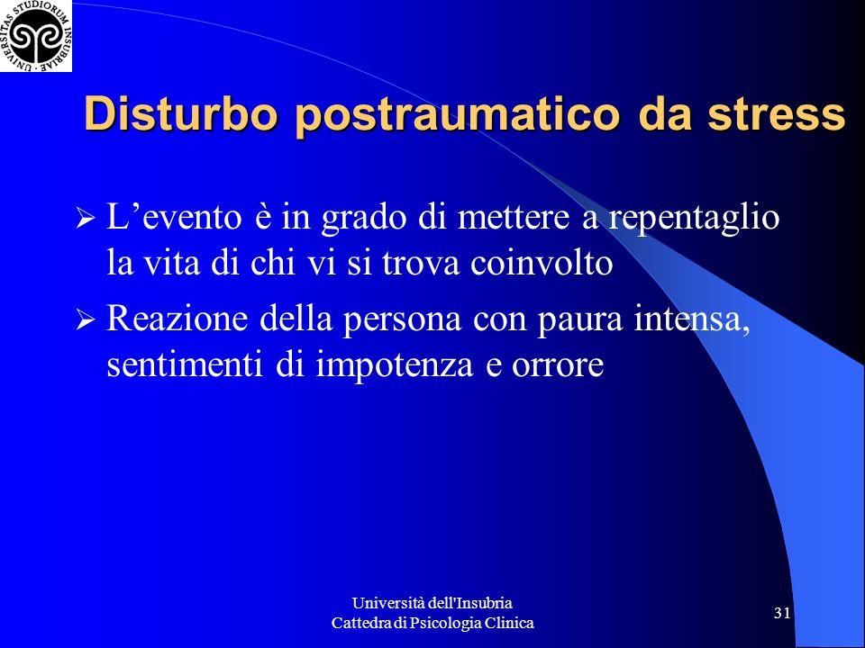 Università dell'Insubria Cattedra di Psicologia Clinica 31 Disturbo postraumatico da stress Levento è in grado di mettere a repentaglio la vita di chi