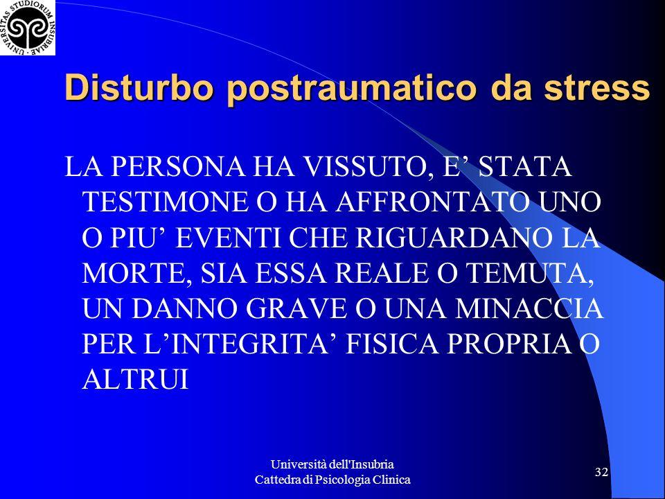 Università dell'Insubria Cattedra di Psicologia Clinica 32 Disturbo postraumatico da stress LA PERSONA HA VISSUTO, E STATA TESTIMONE O HA AFFRONTATO U