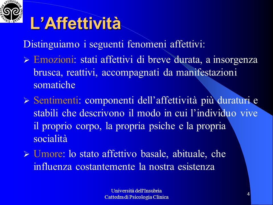 Università dell'Insubria Cattedra di Psicologia Clinica 4 LAffettività Distinguiamo i seguenti fenomeni affettivi: Emozioni: stati affettivi di breve