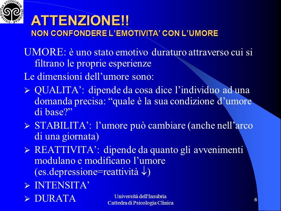 Università dell'Insubria Cattedra di Psicologia Clinica 6 ATTENZIONE!! NON CONFONDERE LEMOTIVITA CON LUMORE UMORE: è uno stato emotivo duraturo attrav