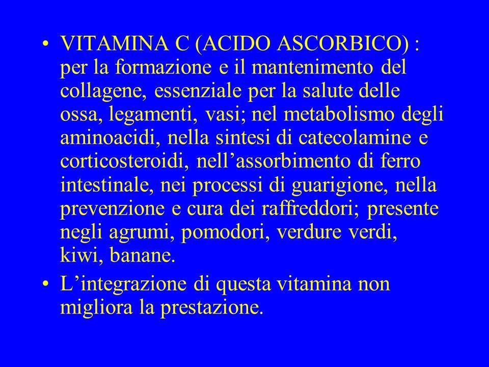 VITAMINA C (ACIDO ASCORBICO) : per la formazione e il mantenimento del collagene, essenziale per la salute delle ossa, legamenti, vasi; nel metabolismo degli aminoacidi, nella sintesi di catecolamine e corticosteroidi, nellassorbimento di ferro intestinale, nei processi di guarigione, nella prevenzione e cura dei raffreddori; presente negli agrumi, pomodori, verdure verdi, kiwi, banane.