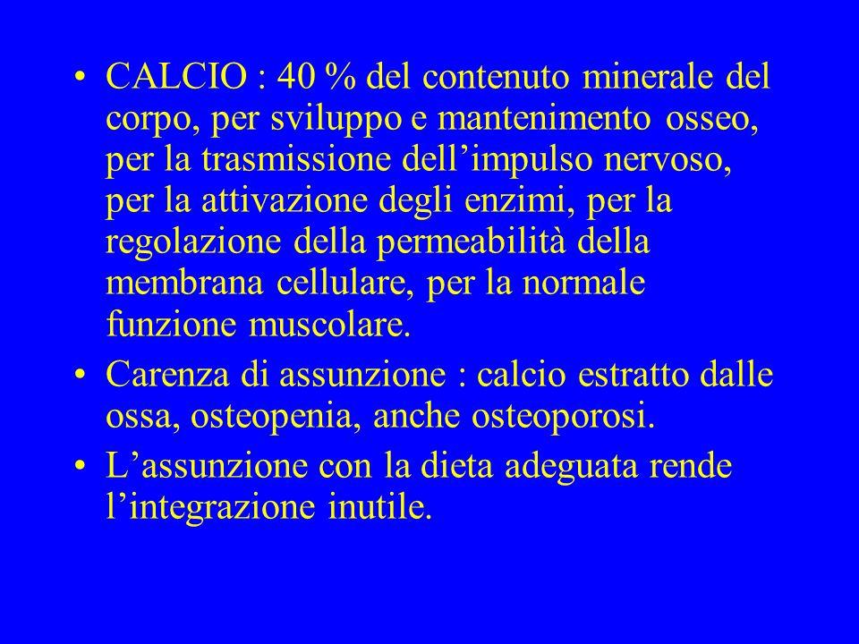 CALCIO : 40 % del contenuto minerale del corpo, per sviluppo e mantenimento osseo, per la trasmissione dellimpulso nervoso, per la attivazione degli enzimi, per la regolazione della permeabilità della membrana cellulare, per la normale funzione muscolare.