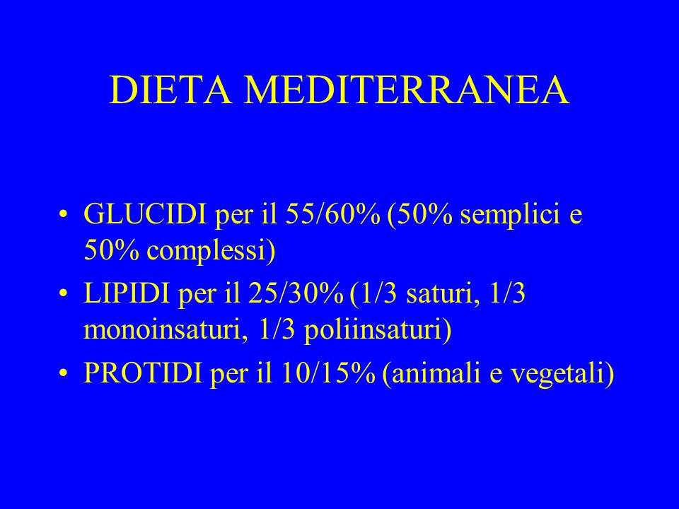 DIETA MEDITERRANEA GLUCIDI per il 55/60% (50% semplici e 50% complessi) LIPIDI per il 25/30% (1/3 saturi, 1/3 monoinsaturi, 1/3 poliinsaturi) PROTIDI per il 10/15% (animali e vegetali)