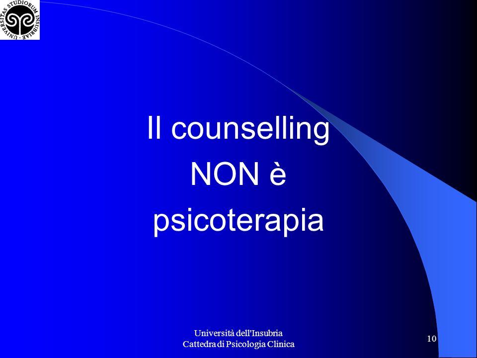 Università dell Insubria Cattedra di Psicologia Clinica 10 Il counselling NON è psicoterapia