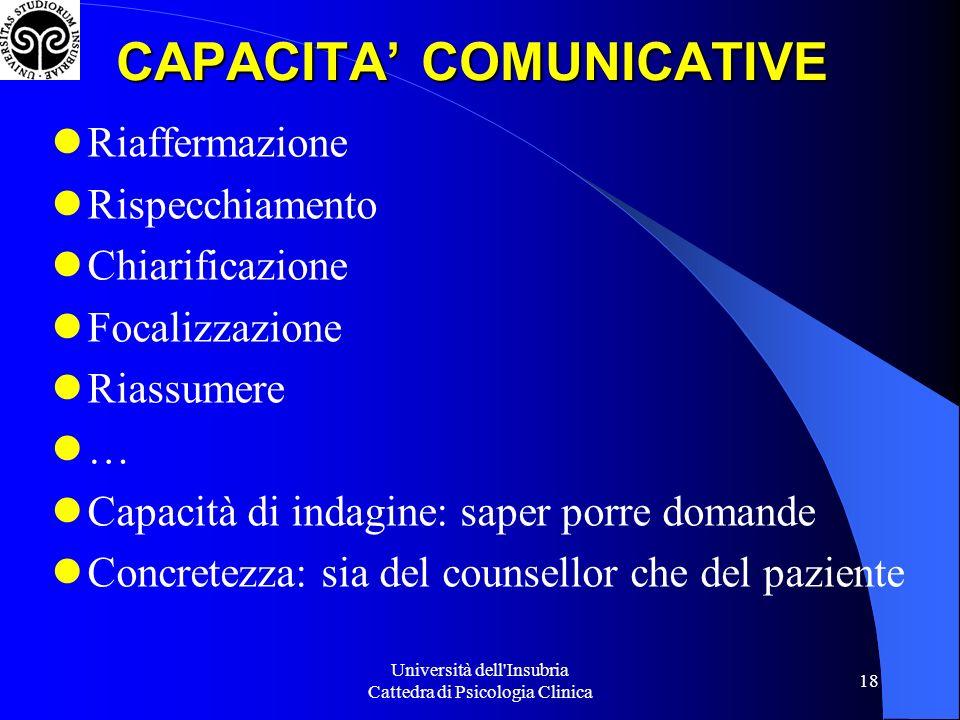 Università dell Insubria Cattedra di Psicologia Clinica 18 CAPACITA COMUNICATIVE Riaffermazione Rispecchiamento Chiarificazione Focalizzazione Riassumere … Capacità di indagine: saper porre domande Concretezza: sia del counsellor che del paziente