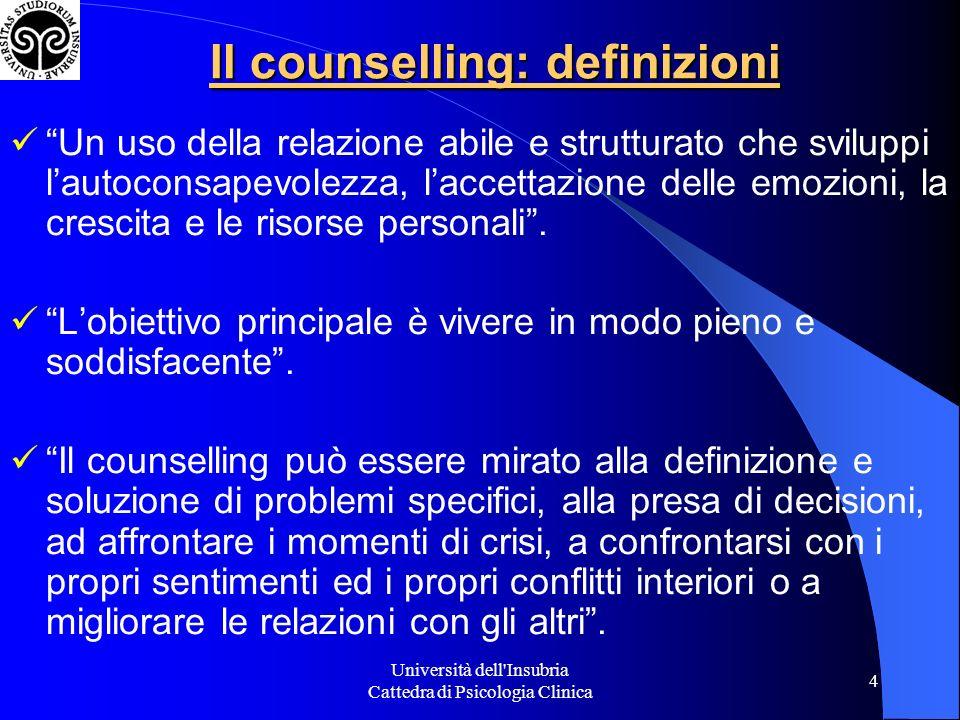 Università dell Insubria Cattedra di Psicologia Clinica 4 Il counselling: definizioni Un uso della relazione abile e strutturato che sviluppi lautoconsapevolezza, laccettazione delle emozioni, la crescita e le risorse personali.