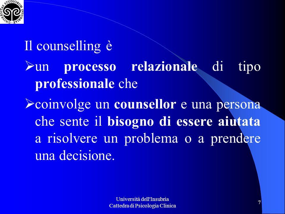 Università dell Insubria Cattedra di Psicologia Clinica 7 Il counselling è un processo relazionale di tipo professionale che coinvolge un counsellor e una persona che sente il bisogno di essere aiutata a risolvere un problema o a prendere una decisione.