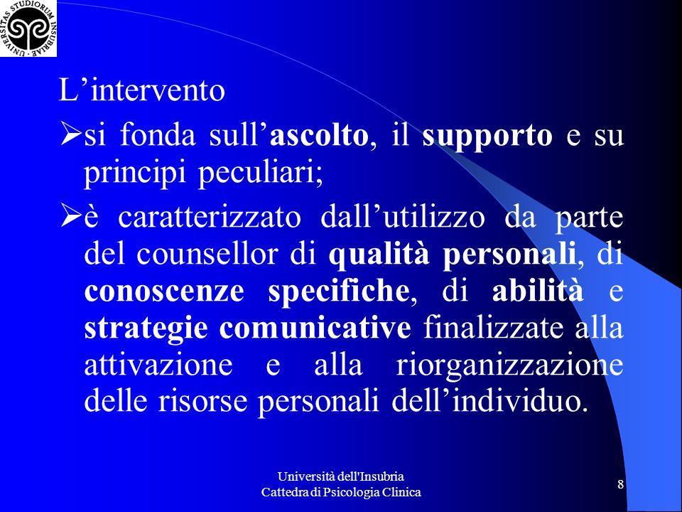 Università dell Insubria Cattedra di Psicologia Clinica 8 Lintervento si fonda sullascolto, il supporto e su principi peculiari; è caratterizzato dallutilizzo da parte del counsellor di qualità personali, di conoscenze specifiche, di abilità e strategie comunicative finalizzate alla attivazione e alla riorganizzazione delle risorse personali dellindividuo.