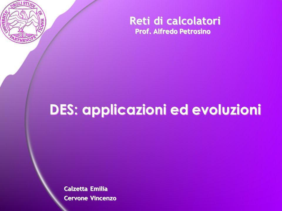 DES: applicazioni ed evoluzioni Calzetta Emilia Cervone Vincenzo Reti di calcolatori Prof. Alfredo Petrosino Reti di calcolatori Prof. Alfredo Petrosi