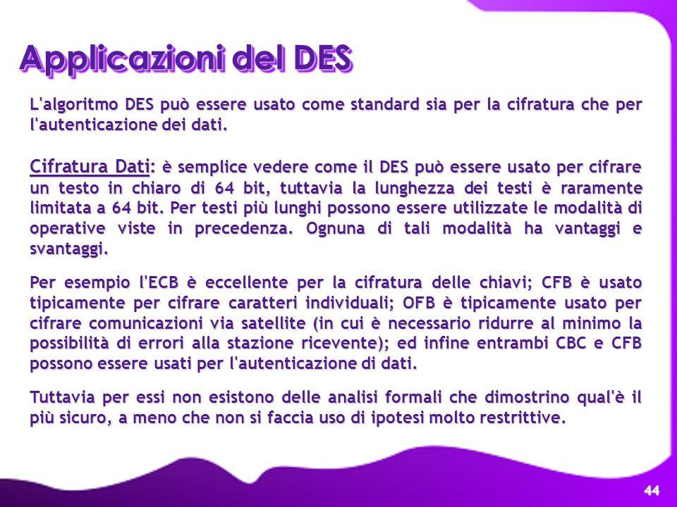 44 Applicazioni del DES L'algoritmo DES può essere usato come standard sia per la cifratura che per l'autenticazione dei dati. Cifratura Dati: è sempl