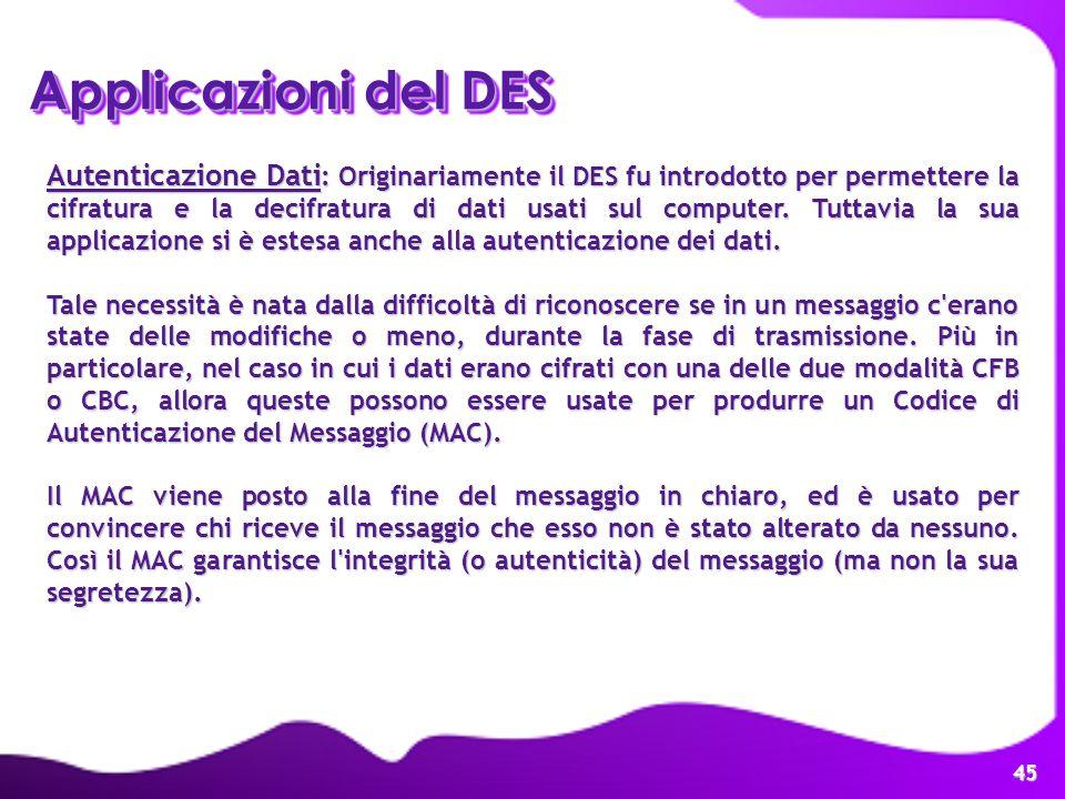 45 Applicazioni del DES Autenticazione Dati : Originariamente il DES fu introdotto per permettere la cifratura e la decifratura di dati usati sul comp