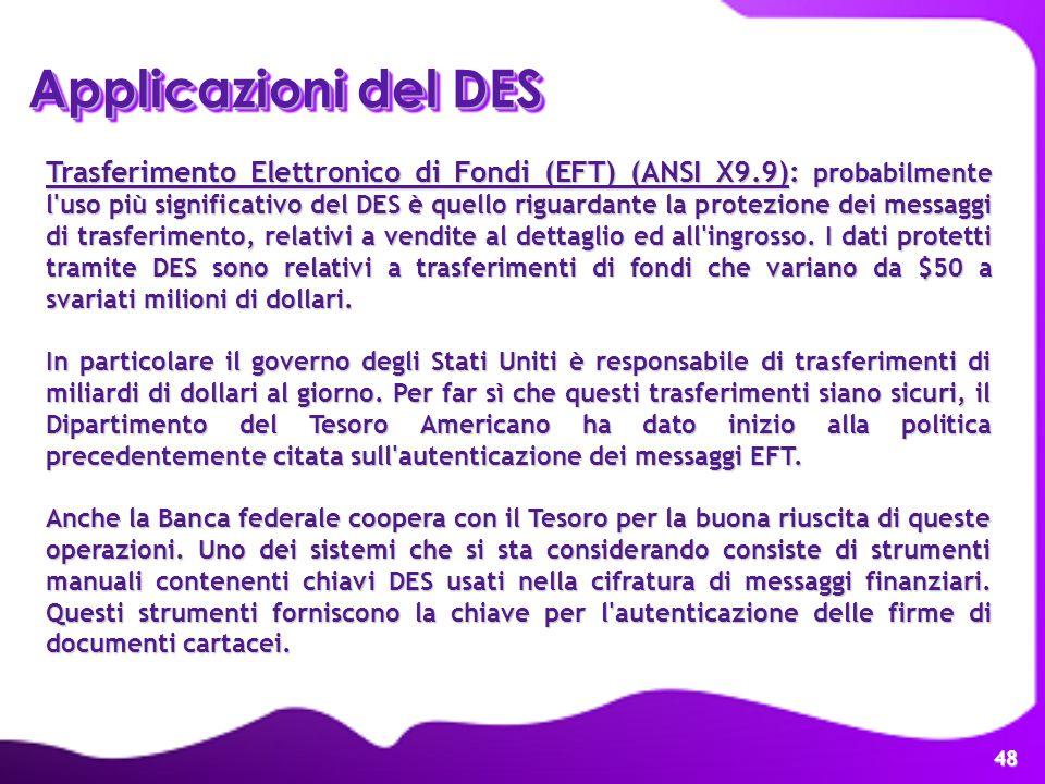 48 Applicazioni del DES Trasferimento Elettronico di Fondi (EFT) (ANSI X9.9): probabilmente l'uso più significativo del DES è quello riguardante la pr