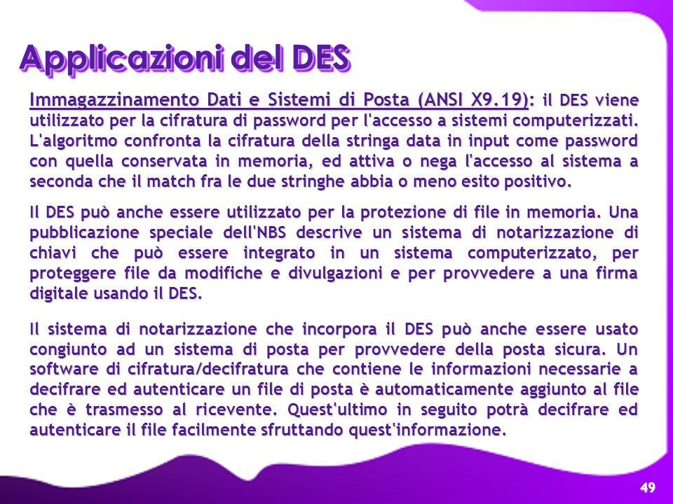 49 Applicazioni del DES Immagazzinamento Dati e Sistemi di Posta (ANSI X9.19): il DES viene utilizzato per la cifratura di password per l'accesso a si