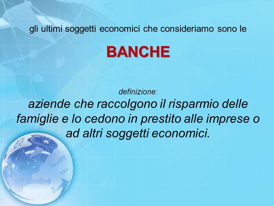 gli ultimi soggetti economici che consideriamo sono le BANCHE definizione: aziende che raccolgono il risparmio delle famiglie e lo cedono in prestito