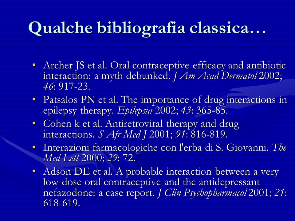 Qualche bibliografia classica… Archer JS et al. Oral contraceptive efficacy and antibiotic interaction: a myth debunked. J Am Acad Dermatol 2002; 46: