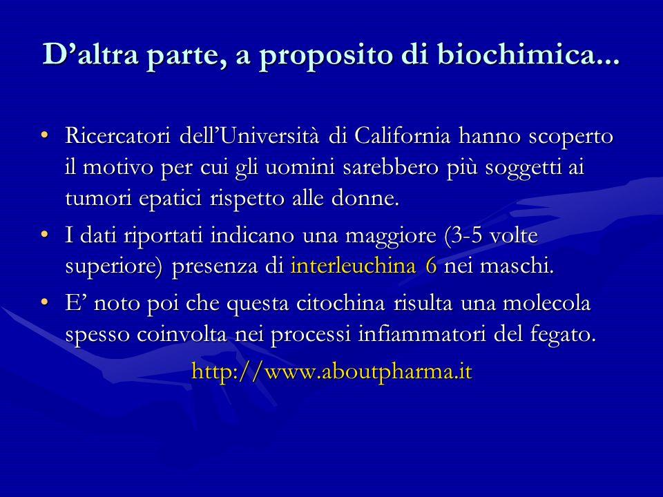 Daltra parte, a proposito di biochimica... Ricercatori dellUniversità di California hanno scoperto il motivo per cui gli uomini sarebbero più soggetti